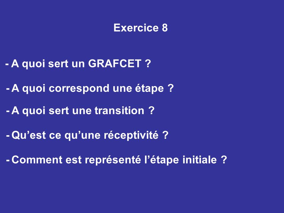 Exercice 8 - A quoi sert un GRAFCET ? - A quoi correspond une étape ? - A quoi sert une transition ? - Quest ce quune réceptivité ? - Comment est repr