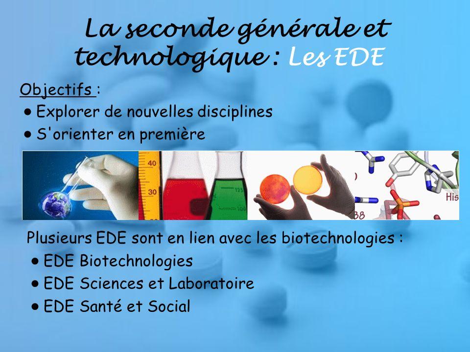 La seconde générale et technologique : Les EDE Plusieurs EDE sont en lien avec les biotechnologies : EDE Biotechnologies EDE Sciences et Laboratoire EDE Santé et Social Objectifs : Explorer de nouvelles disciplines S orienter en première