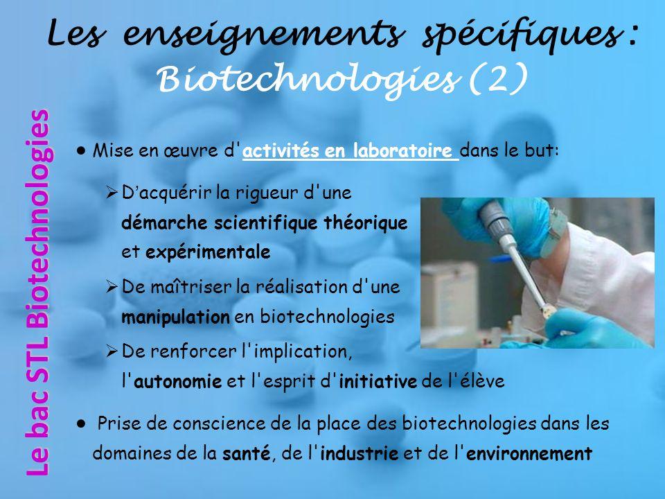 Mise en œuvre d activités en laboratoire dans le but: Dacquérir la rigueur d une démarche scientifique théorique et expérimentale De maîtriser la réalisation d une manipulation en biotechnologies De renforcer l implication, l autonomie et l esprit d initiative de l élève Prise de conscience de la place des biotechnologies dans les domaines de la santé, de l industrie et de l environnement Le bac STL Biotechnologies Les enseignements spécifiques : Biotechnologies (2)