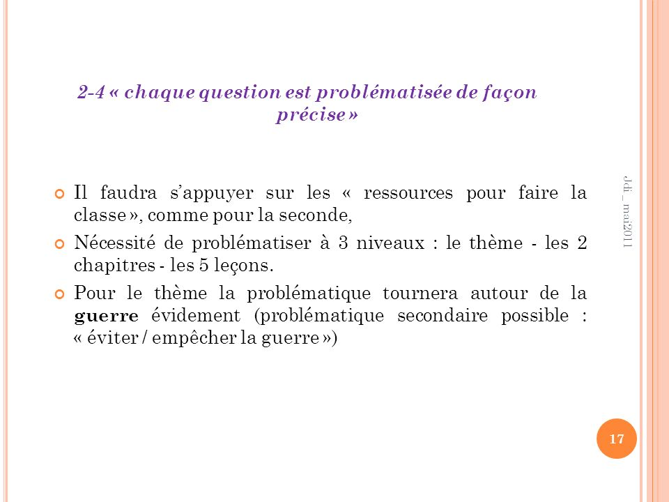 2-4 « chaque question est problématisée de façon précise » 17 Jdi _ mai2011 Il faudra sappuyer sur les « ressources pour faire la classe », comme pour