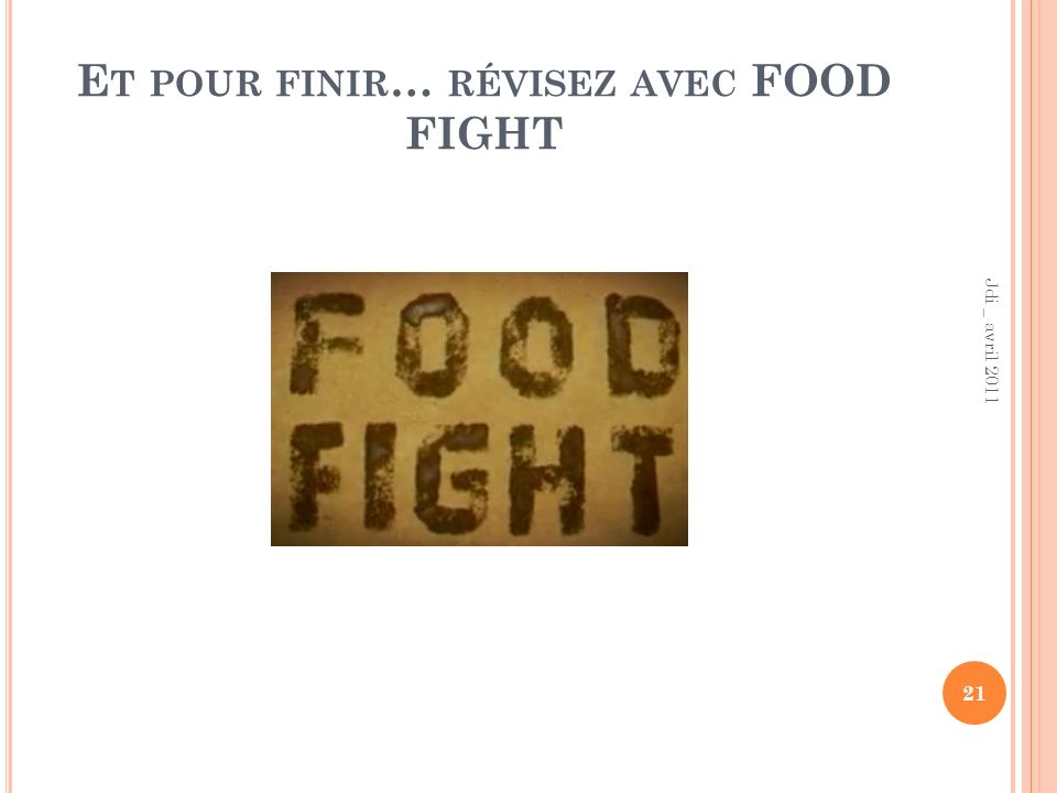E T POUR FINIR … RÉVISEZ AVEC FOOD FIGHT 21 Jdi _ avril 2011