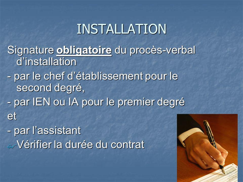 INSTALLATION Signature obligatoire du procès-verbal dinstallation - par le chef détablissement pour le second degré, - par IEN ou IA pour le premier degré et - par lassistant Vérifier la durée du contrat Vérifier la durée du contrat
