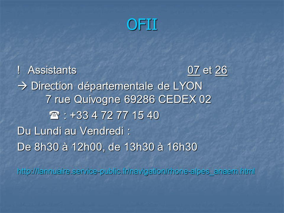 OFII !Assistants07 et 26 Direction départementale de LYON 7 rue Quivogne 69286 CEDEX 02 Direction départementale de LYON 7 rue Quivogne 69286 CEDEX 02 : +33 4 72 77 15 40 : +33 4 72 77 15 40 Du Lundi au Vendredi : De 8h30 à 12h00, de 13h30 à 16h30 http://lannuaire.service-public.fr/navigation/rhone-alpes_anaem.html