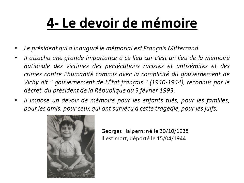 4- Le devoir de mémoire Le président qui a inauguré le mémorial est François Mitterrand. Il attacha une grande importance à ce lieu car cest un lieu d