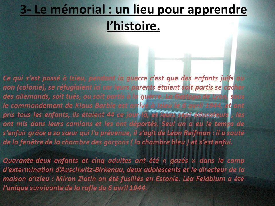 3- Le mémorial : un lieu pour apprendre lhistoire. Ce qui sest passé à Izieu, pendant la guerre cest que des enfants juifs ou non (colonie), se réfugi