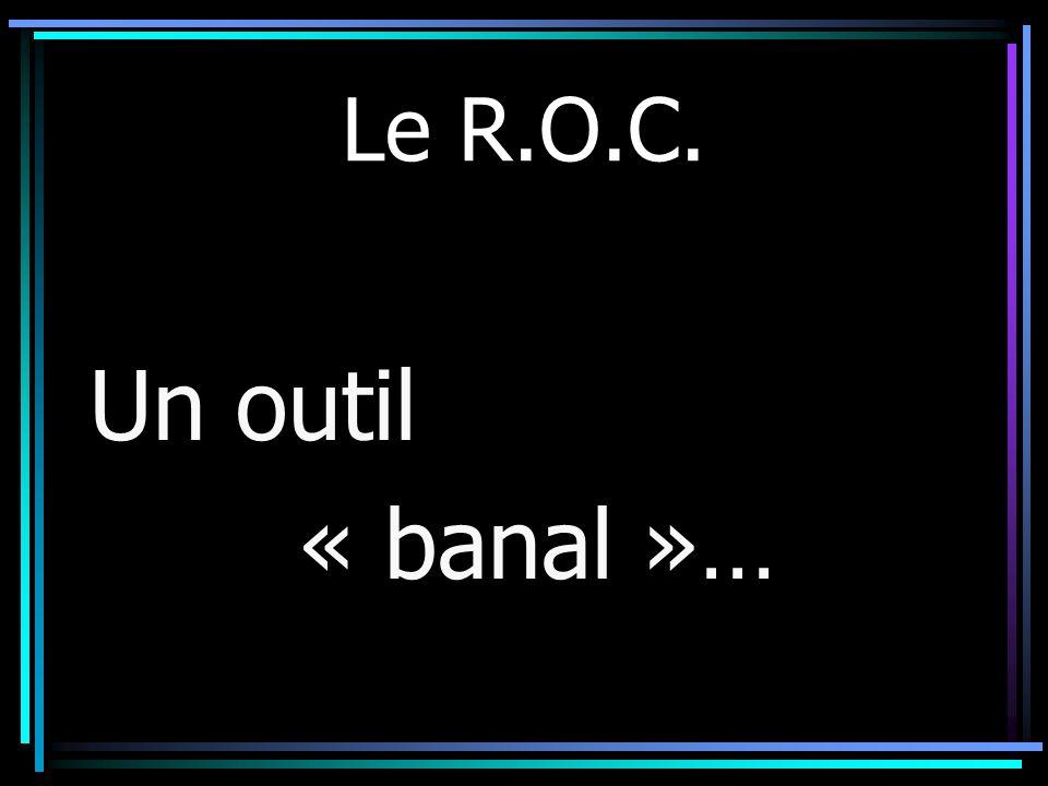 Le R.O.C. Un outil « banal »…