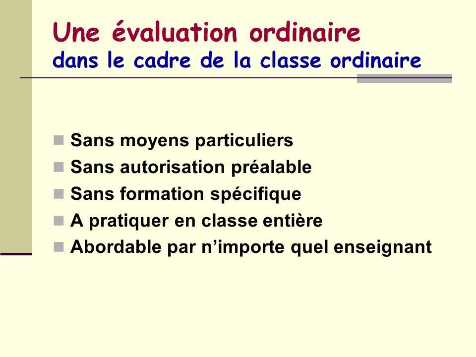 Une évaluation ordinaire dans le cadre de la classe ordinaire Sans moyens particuliers Sans autorisation préalable Sans formation spécifique A pratiqu