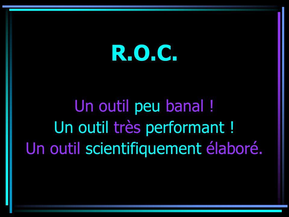 R.O.C. Un outil peu banal ! Un outil très performant ! Un outil scientifiquement élaboré.