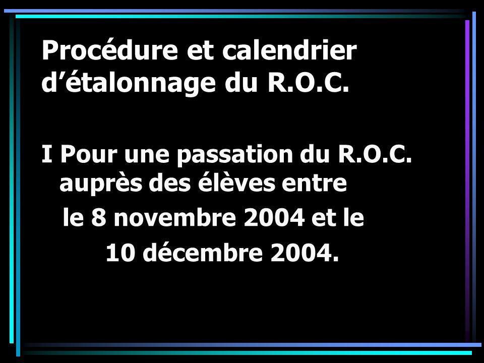 Procédure et calendrier détalonnage du R.O.C. I Pour une passation du R.O.C. auprès des élèves entre le 8 novembre 2004 et le 10 décembre 2004.