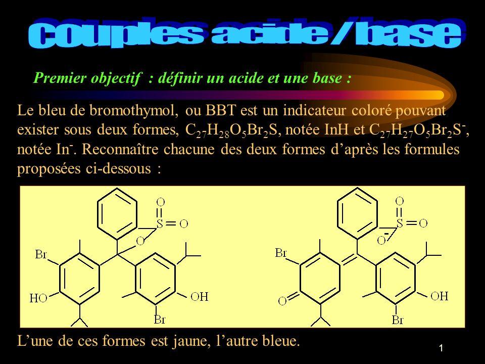 1 Premier objectif : définir un acide et une base : Le bleu de bromothymol, ou BBT est un indicateur coloré pouvant exister sous deux formes, C 27 H 28 O 5 Br 2 S, notée InH et C 27 H 27 O 5 Br 2 S -, notée In -.