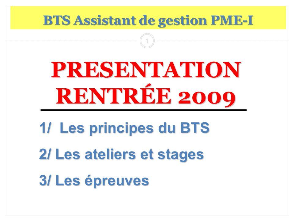1 PRESENTATION RENTRÉE 2009 BTS Assistant de gestion PME-I 1/ Les principes du BTS 2/ Les ateliers et stages 3/ Les épreuves