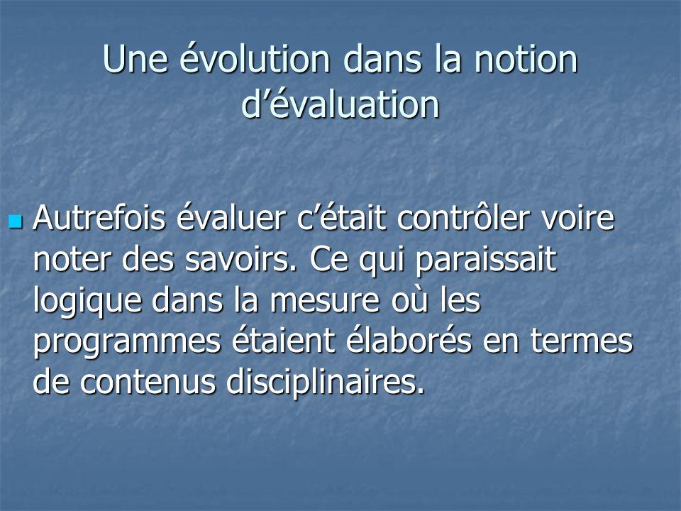 Une évolution dans la notion dévaluation Autrefois évaluer cétait contrôler voire noter des savoirs. Ce qui paraissait logique dans la mesure où les p
