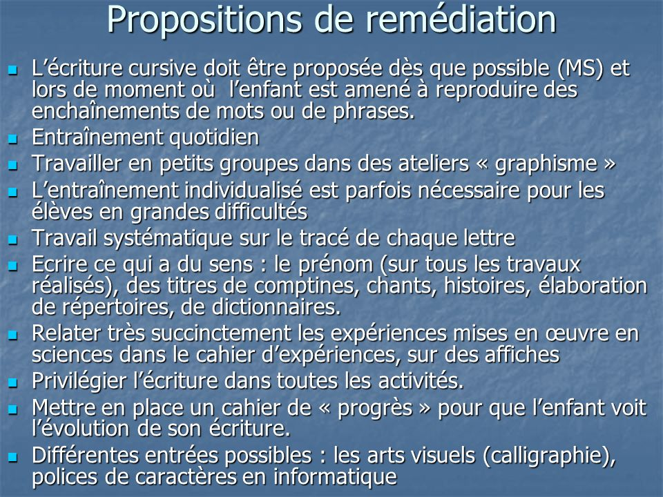 Propositions de remédiation Lécriture cursive doit être proposée dès que possible (MS) et lors de moment où lenfant est amené à reproduire des enchaîn