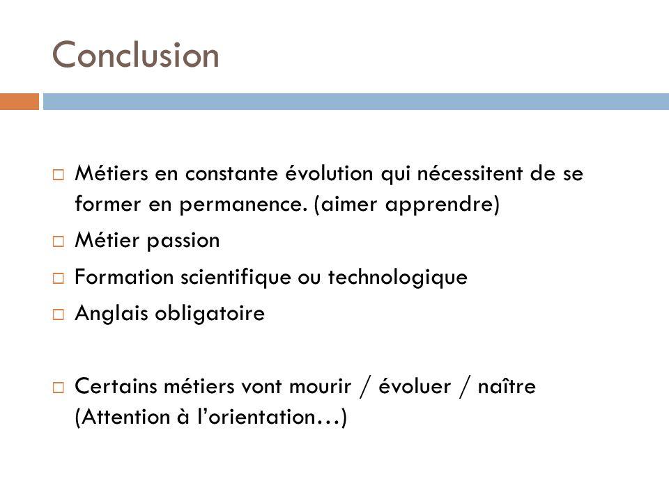 Conclusion Métiers en constante évolution qui nécessitent de se former en permanence. (aimer apprendre) Métier passion Formation scientifique ou techn