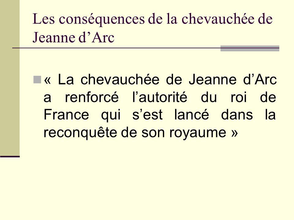 Les conséquences de la chevauchée de Jeanne dArc « La chevauchée de Jeanne dArc a renforcé lautorité du roi de France qui sest lancé dans la reconquêt