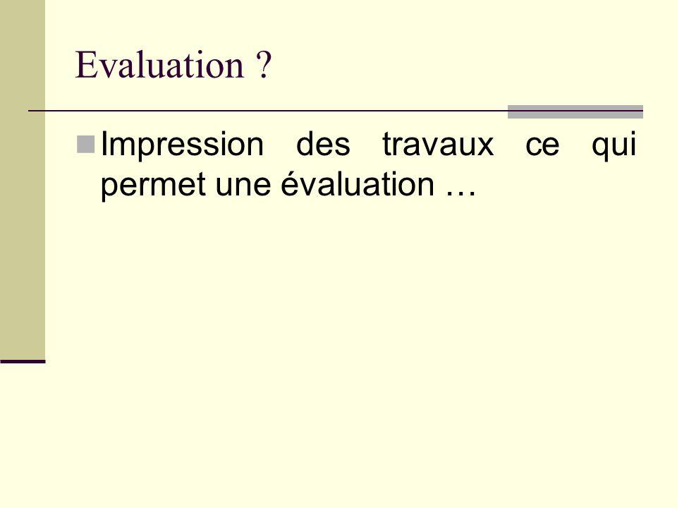 Evaluation ? Impression des travaux ce qui permet une évaluation …