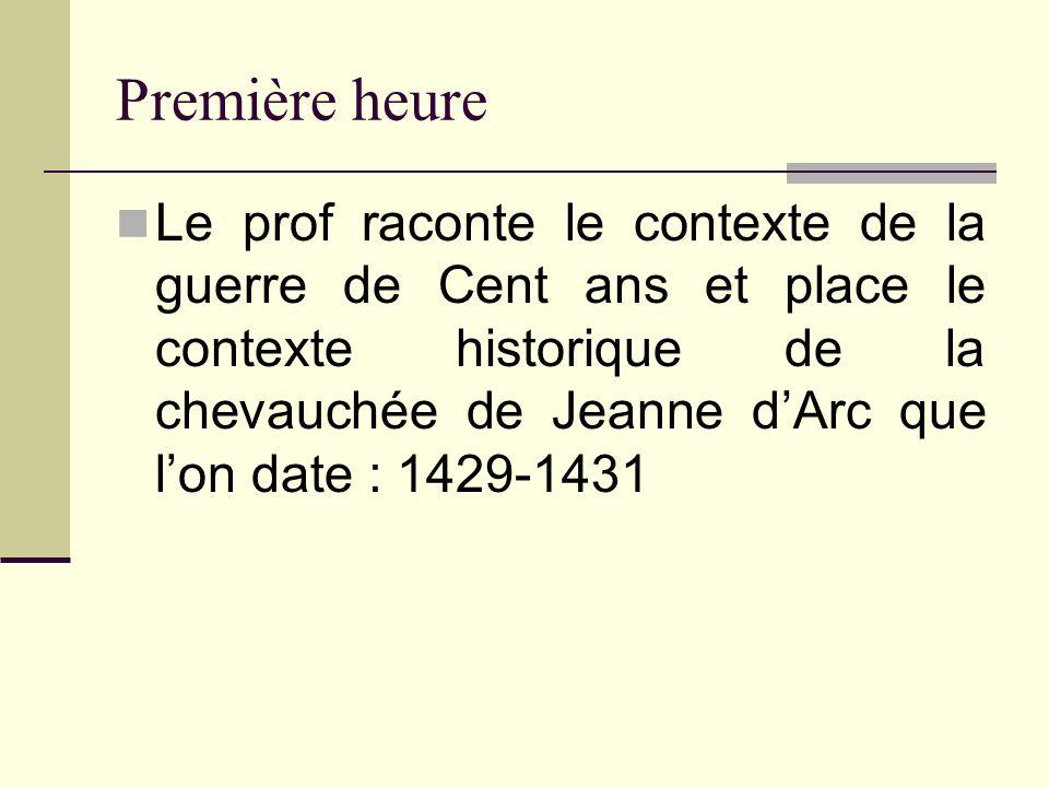 Première heure Le prof raconte le contexte de la guerre de Cent ans et place le contexte historique de la chevauchée de Jeanne dArc que lon date : 142