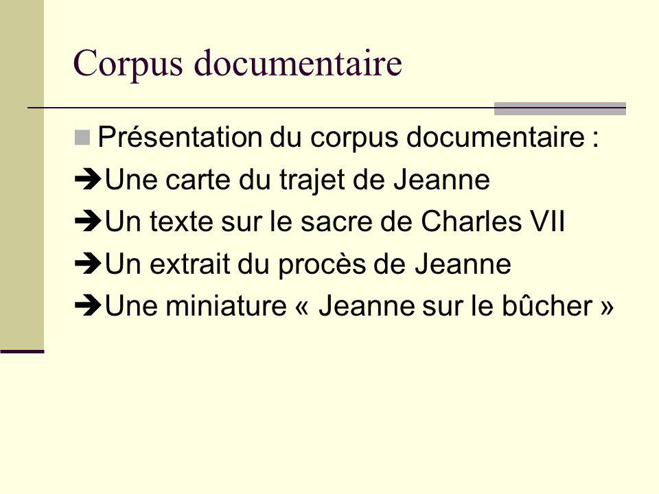 Corpus documentaire Présentation du corpus documentaire : Une carte du trajet de Jeanne Un texte sur le sacre de Charles VII Un extrait du procès de J