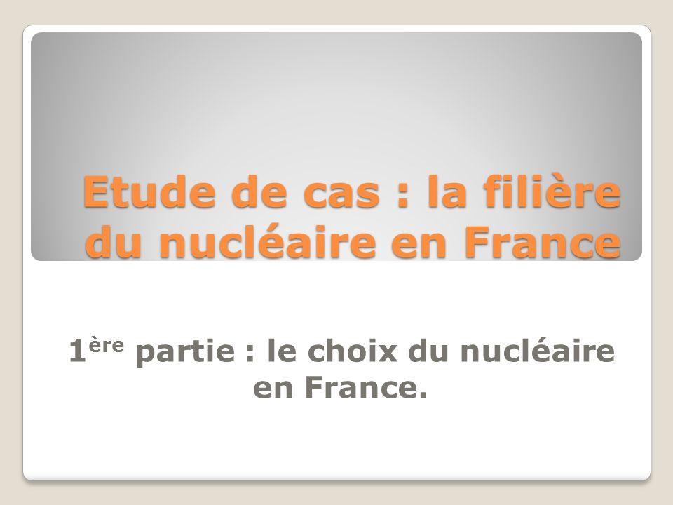 Etude de cas : la filière du nucléaire en France 1 ère partie : le choix du nucléaire en France.