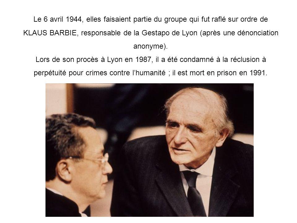 Le 6 avril 1944, elles faisaient partie du groupe qui fut raflé sur ordre de KLAUS BARBIE, responsable de la Gestapo de Lyon (après une dénonciation a