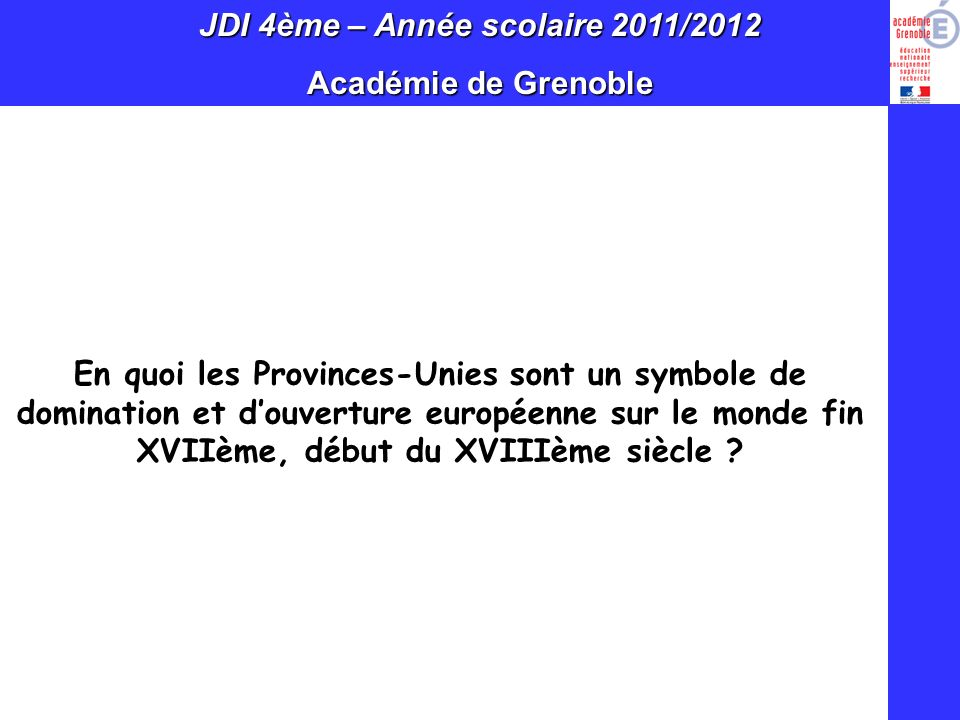 JDI 4ème – Année scolaire 2011/2012 Académie de Grenoble En quoi les Provinces-Unies sont un symbole de domination et douverture européenne sur le mon
