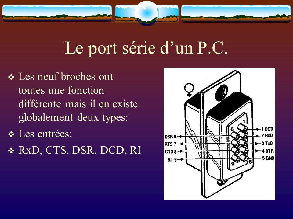 Le port série dun P.C. Les neuf broches ont toutes une fonction différente mais il en existe globalement deux types: Les entrées: RxD, CTS, DSR, DCD,