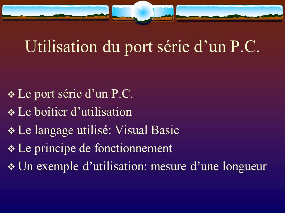 Utilisation du port série dun P.C. Le port série dun P.C. Le boîtier dutilisation Le langage utilisé: Visual Basic Le principe de fonctionnement Un ex