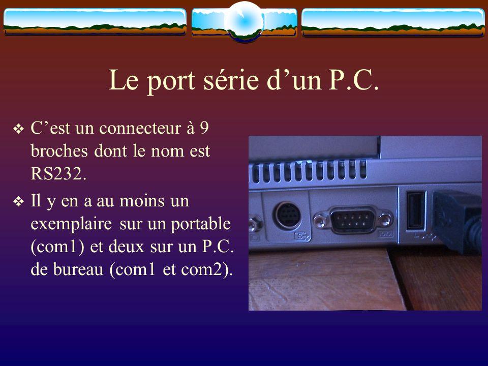 Le port série dun P.C. Cest un connecteur à 9 broches dont le nom est RS232. Il y en a au moins un exemplaire sur un portable (com1) et deux sur un P.