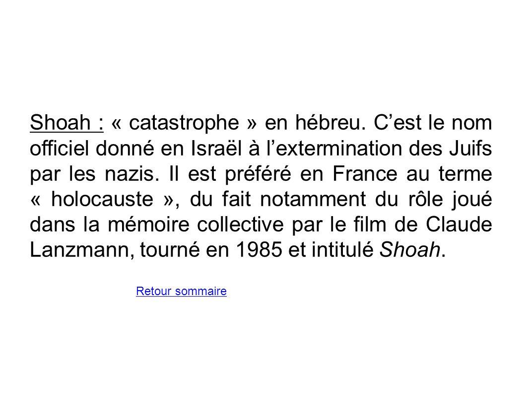 Shoah : « catastrophe » en hébreu. Cest le nom officiel donné en Israël à lextermination des Juifs par les nazis. Il est préféré en France au terme «