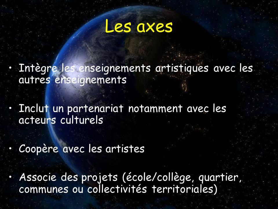 Les axes Intègre les enseignements artistiques avec les autres enseignements Inclut un partenariat notamment avec les acteurs culturels Coopère avec l
