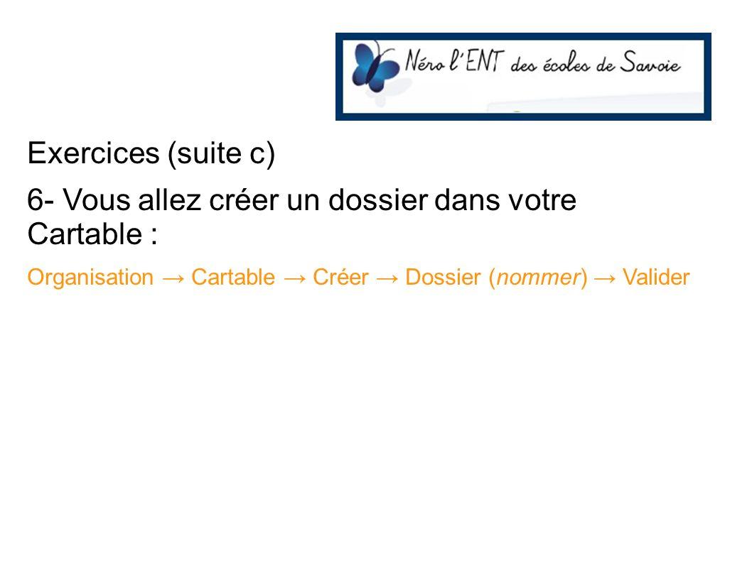 Exercices (suite c) 6- Vous allez créer un dossier dans votre Cartable : Organisation Cartable Créer Dossier (nommer) Valider