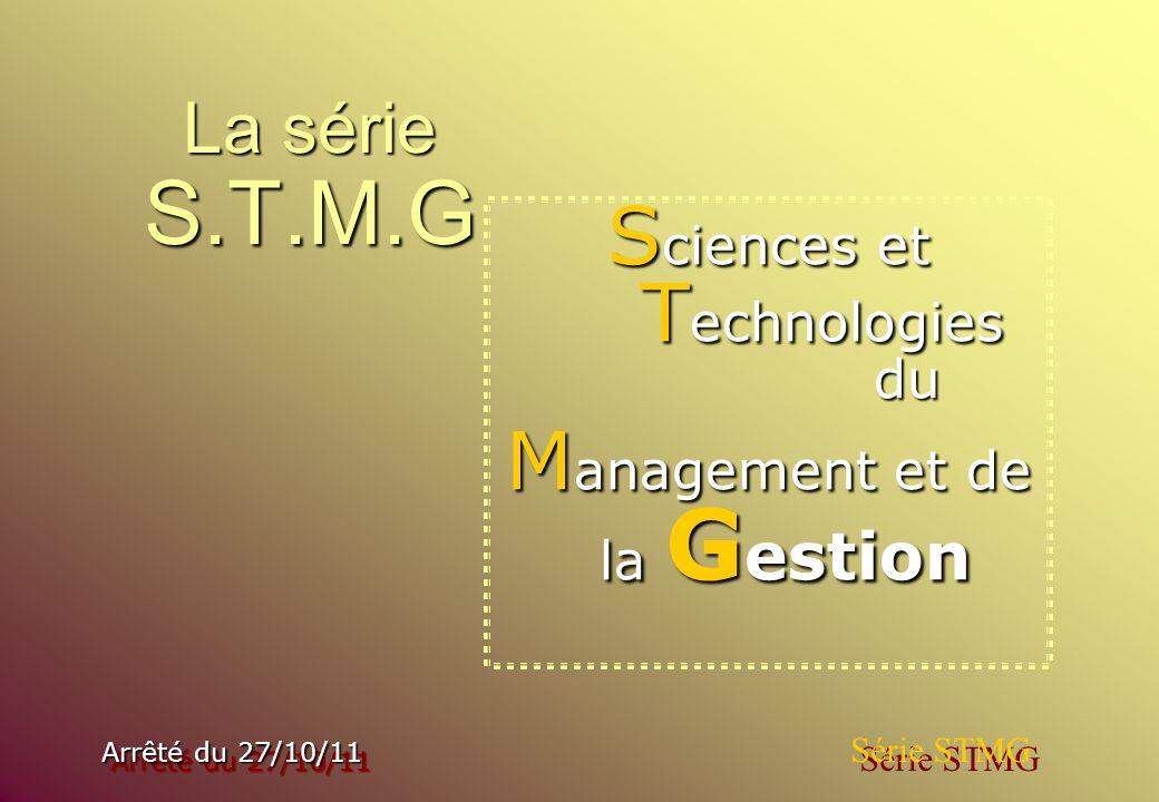 La série S.T.M.G S ciences S ciences et T echnologies du M anagement M anagement et de la G estion Arrêté du 27/10/11 Arrêté du 27/10/11 Série STMG
