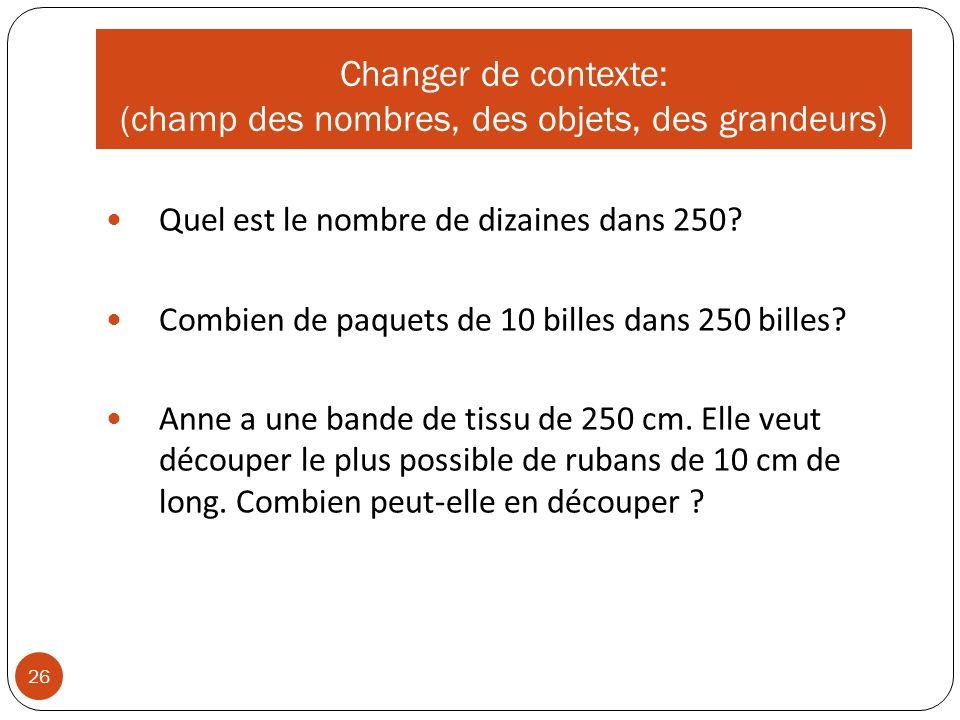 Changer de contexte: (champ des nombres, des objets, des grandeurs) 26 Quel est le nombre de dizaines dans 250.