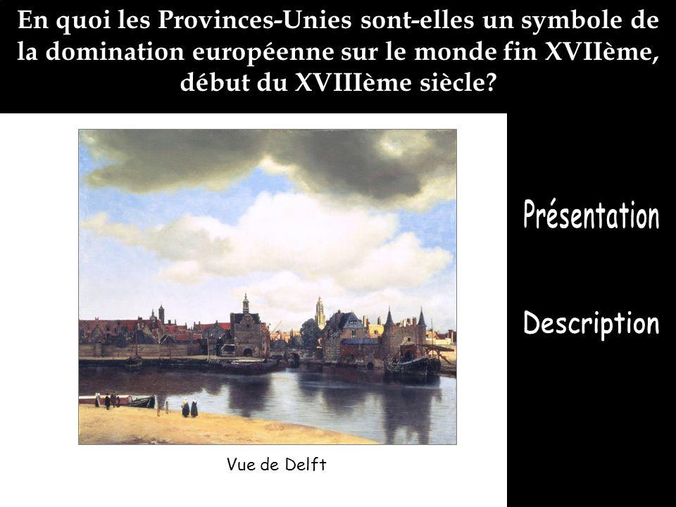 Vue de Delft En quoi les Provinces-Unies sont-elles un symbole de la domination européenne sur le monde fin XVIIème, début du XVIIIème siècle?