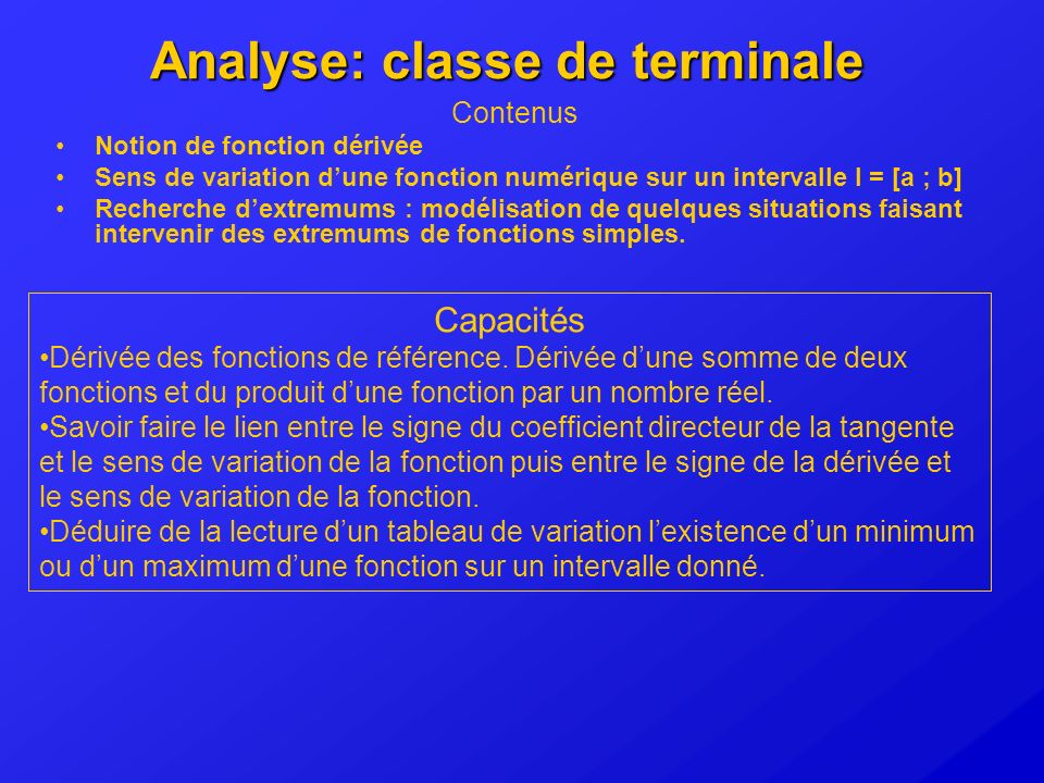 Analyse: classe de terminale Contenus Notion de fonction dérivée Sens de variation dune fonction numérique sur un intervalle I = [a ; b] Recherche dex