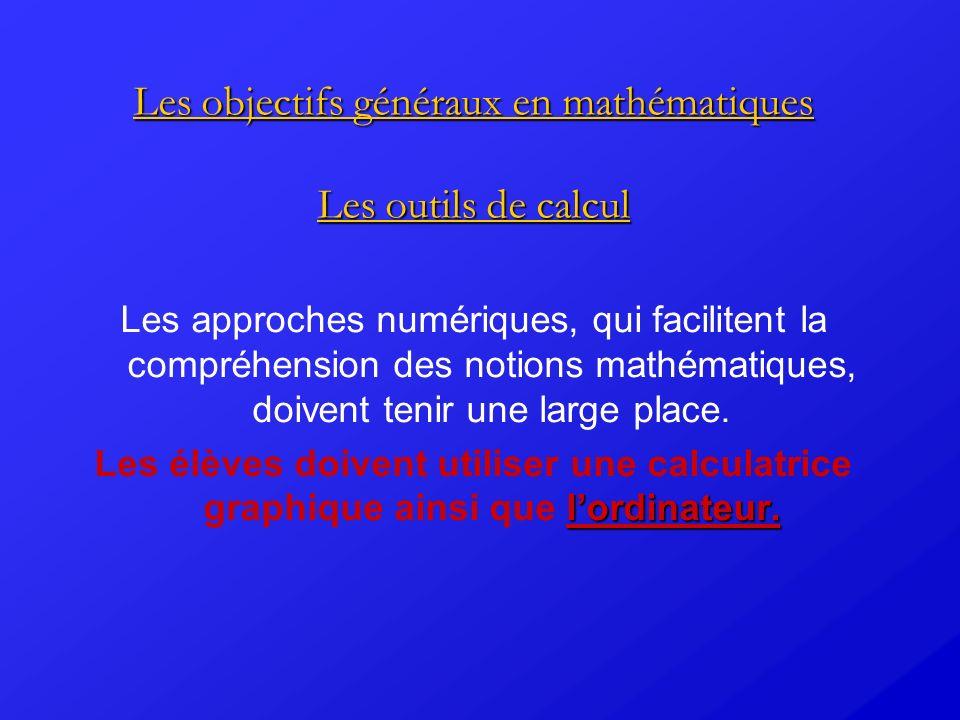 Les objectifs généraux en mathématiques Les outils de calcul Les approches numériques, qui facilitent la compréhension des notions mathématiques, doiv