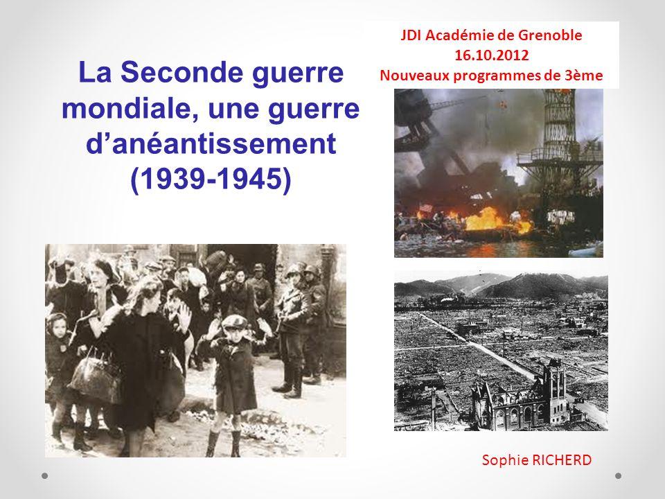 La Seconde guerre mondiale, une guerre danéantissement (1939-1945) JDI Académie de Grenoble 16.10.2012 Nouveaux programmes de 3ème Sophie RICHERD