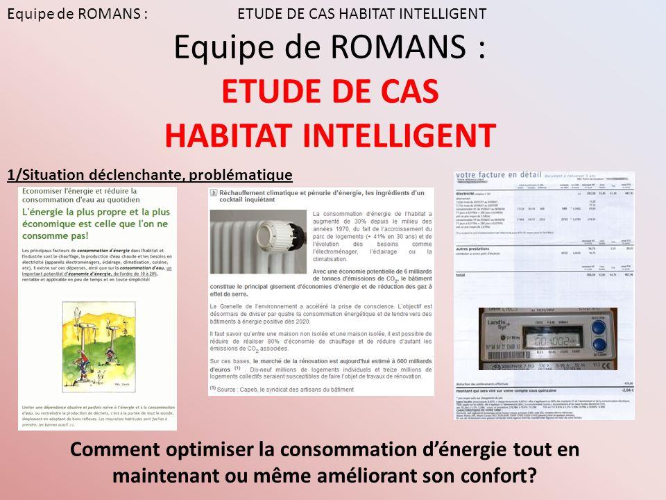 Equipe de ROMANS : ETUDE DE CAS HABITAT INTELLIGENT Comment optimiser la consommation dénergie tout en maintenant ou même améliorant son confort? Equi