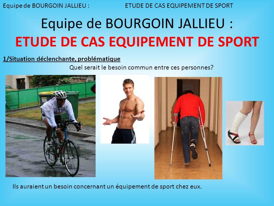 Equipe de BOURGOIN JALLIEU : ETUDE DE CAS EQUIPEMENT DE SPORT En quoi les équipements de fitness permettent de maintenir ou retrouver une condition physique, ou permettent une rééducation.