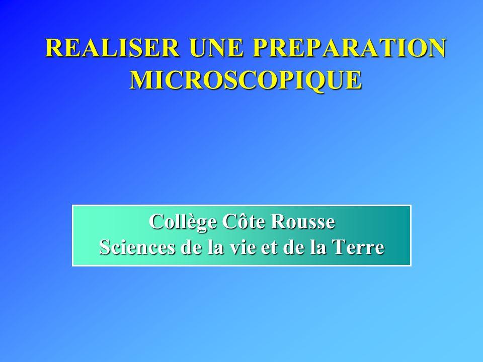 REALISER UNE PREPARATION MICROSCOPIQUE Collège Côte Rousse Sciences de la vie et de la Terre