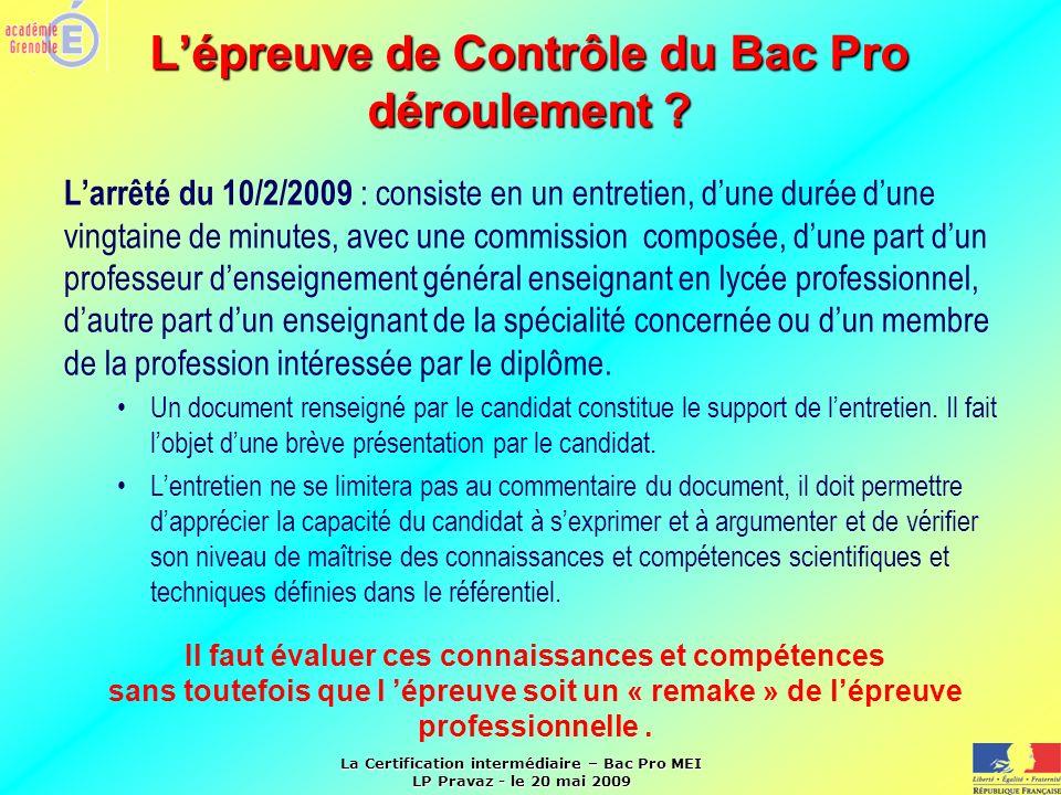 La Certification intermédiaire – Bac Pro MEI LP Pravaz - le 20 mai 2009 Lépreuve de Contrôle du Bac Pro déroulement ? Larrêté du 10/2/2009 : consiste