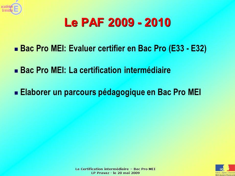 La Certification intermédiaire – Bac Pro MEI LP Pravaz - le 20 mai 2009 Le PAF 2009 - 2010 Bac Pro MEI: Evaluer certifier en Bac Pro (E33 - E32) Bac P