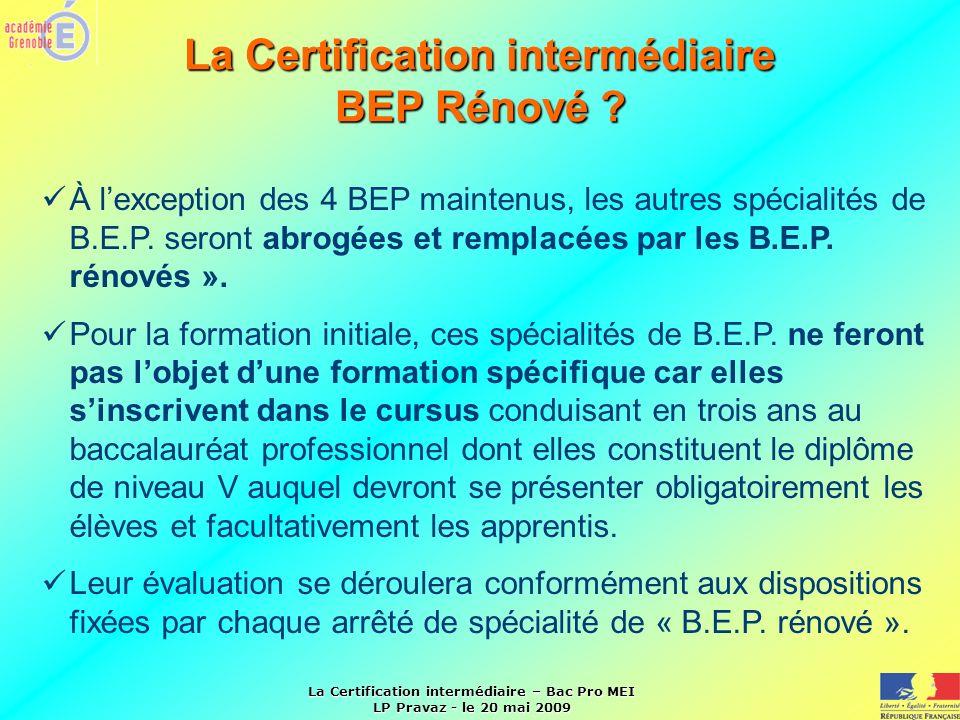 La Certification intermédiaire – Bac Pro MEI LP Pravaz - le 20 mai 2009 La Certification intermédiaire BEP Rénové ? À lexception des 4 BEP maintenus,