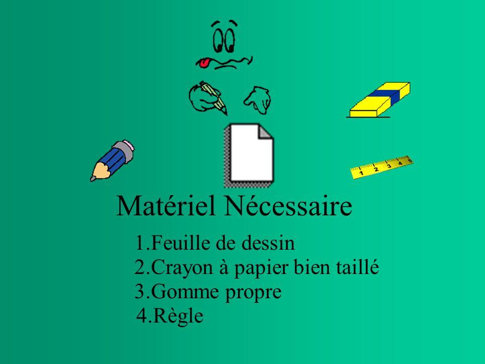 Matériel Nécessaire 4.Règle 1.Feuille de dessin 2.Crayon à papier bien taillé 3.Gomme propre