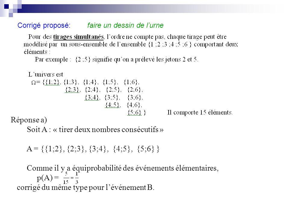 Corrigé proposé: faire un dessin de lurne Réponse a) Soit A : « tirer deux nombres consécutifs » A = {{1;2}, {2;3}, {3;4}, {4;5}, {5;6} } Comme il y a