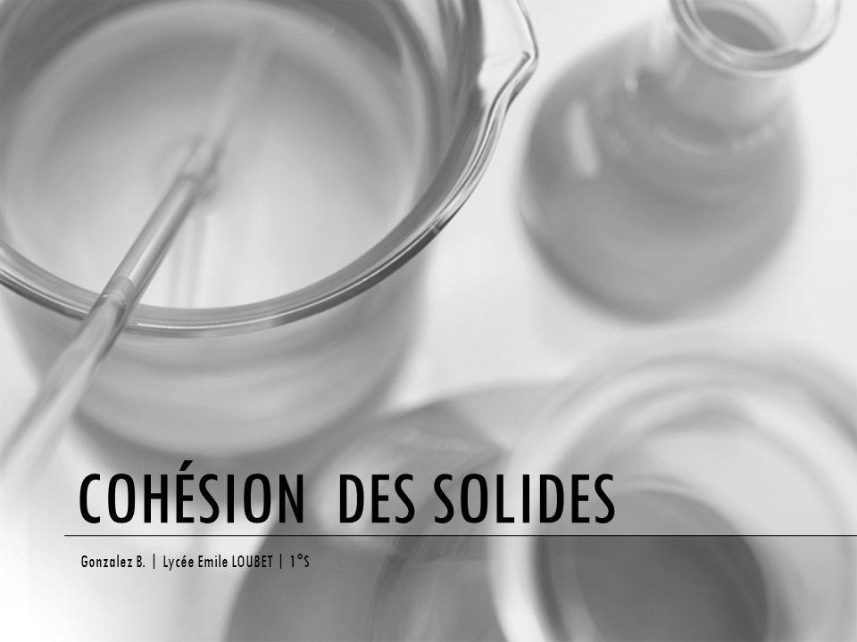 COHÉSION DES SOLIDES Gonzalez B.   Lycée Emile LOUBET   1°S