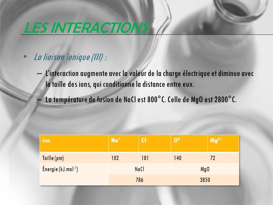 LES INTERACTIONS La liaison ionique (III) : – Linteraction augmente avec la valeur de la charge électrique et diminue avec la taille des ions, qui con