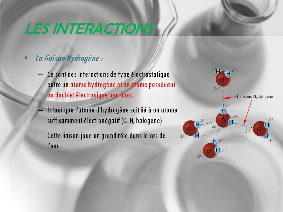 LES INTERACTIONS La liaison Hydrogène : – Ce sont des interactions de type électrostatique entre un atome hydrogène et un atome possédant un doublet é