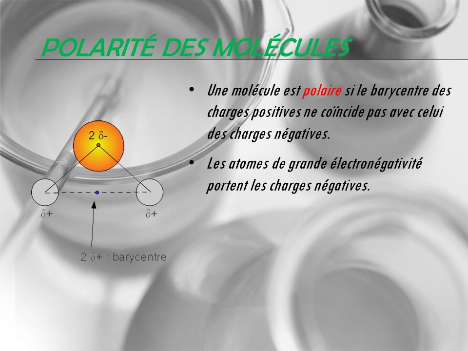 POLARITÉ DES MOLÉCULES Une molécule est polaire si le barycentre des charges positives ne coïncide pas avec celui des charges négatives. Les atomes de