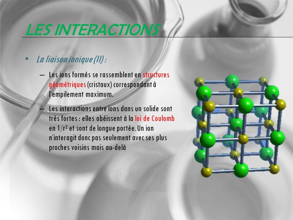 LES INTERACTIONS La liaison ionique (II) : – Les ions formés se rassemblent en structures géométriques (cristaux) correspondant à lempilement maximum.